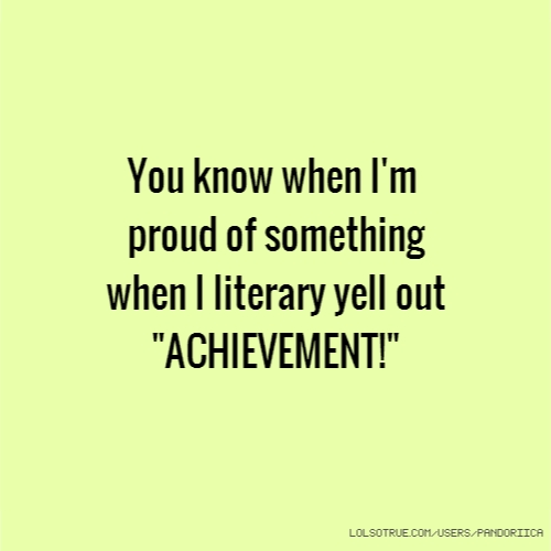 "You know when I'm proud of something when I literary yell out ""ACHIEVEMENT!"""
