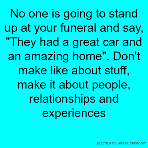 "No one is going to stand up at your funeral and say, ""They had a great car and an amazing home"". Don't make like about stuff, make it about people, relationships and experiences"