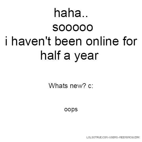 haha.. sooooo i haven't been online for half a year Whats new? c: oops