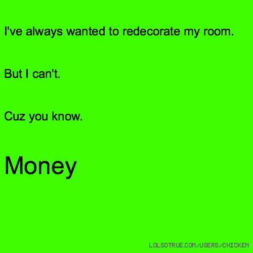 I've always wanted to redecorate my room. But I can't. Cuz you know. Money