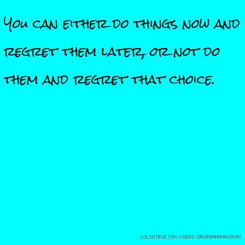 You can either do things now and regret them later, or not do them and regret that choice.