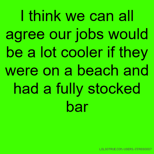 I think we can all agree our jobs would be a lot cooler if they were on a beach and had a fully stocked bar
