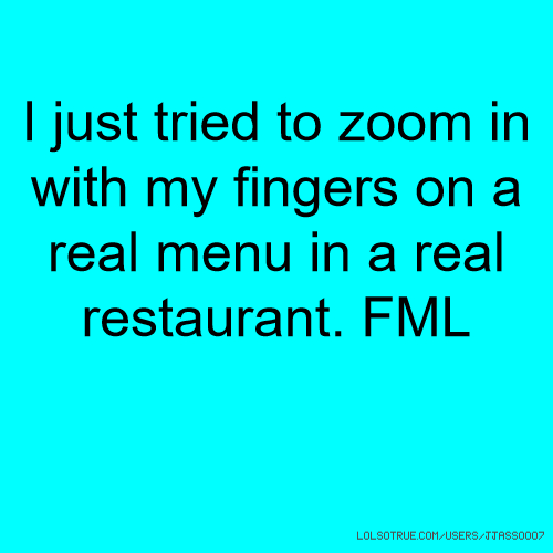 I just tried to zoom in with my fingers on a real menu in a real restaurant. FML