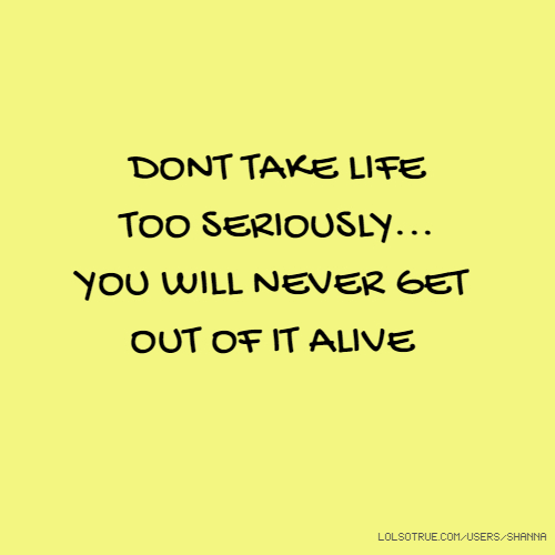 DONT TAKE LIFE TOO SERIOUSLY... YOU WILL NEVER GET OUT OF IT ALIVE