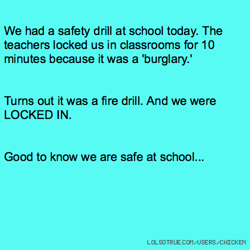 We had a safety drill at school today. The teachers locked us in classrooms for 10 minutes because it was a 'burglary.' Turns out it was a fire drill. And we were LOCKED IN. Good to know we are safe at school...