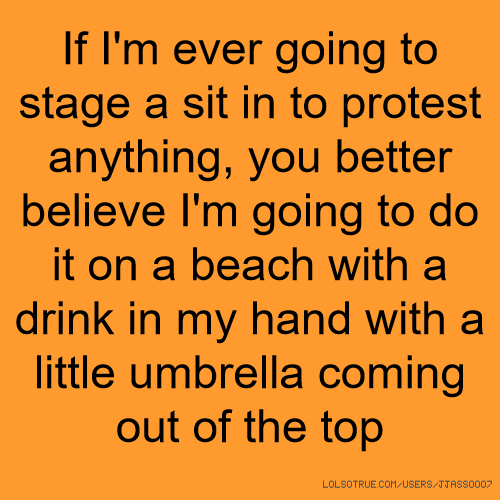 If I'm ever going to stage a sit in to protest anything, you better believe I'm going to do it on a beach with a drink in my hand with a little umbrella coming out of the top