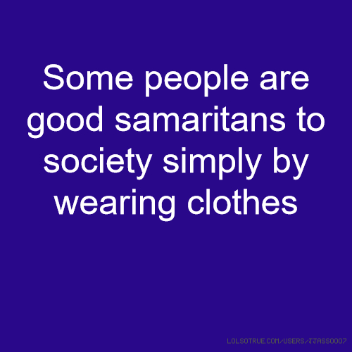 Some people are good samaritans to society simply by wearing clothes