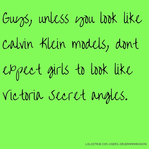 Guys, unless you look like Calvin Klein models, dont expect girls to look like Victoria Secret angles.