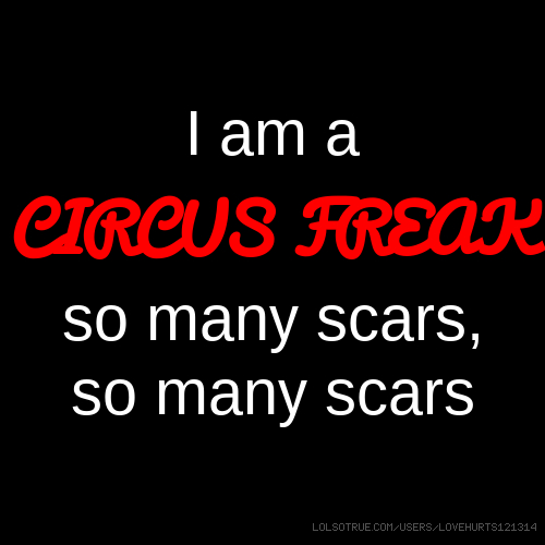 I am a CIRCUS FREAK so many scars, so many scars