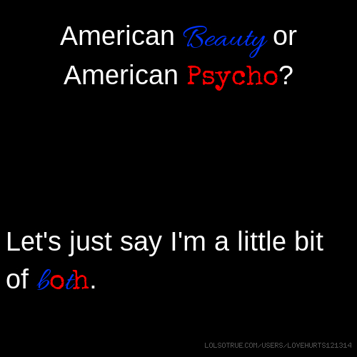 American Beauty or American Psycho? Let's just say I'm a little bit of both.