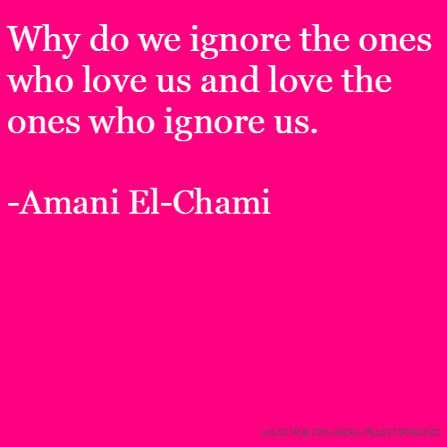 Why do we ignore the ones who love us and love the ones who ignore us. -Amani El-Chami
