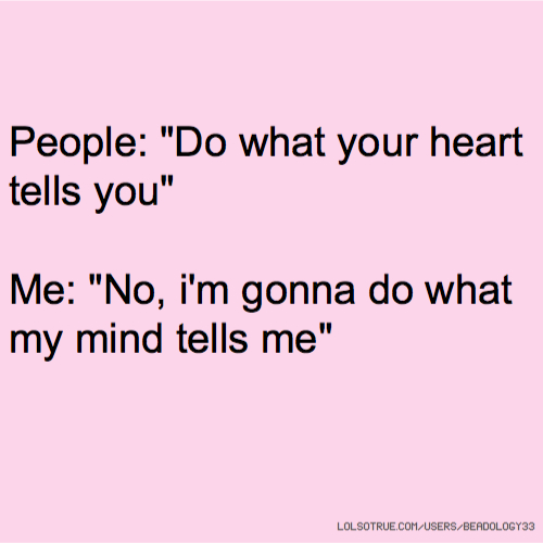 """People: """"Do what your heart tells you"""" Me: """"No, i'm gonna do what my mind tells me"""""""