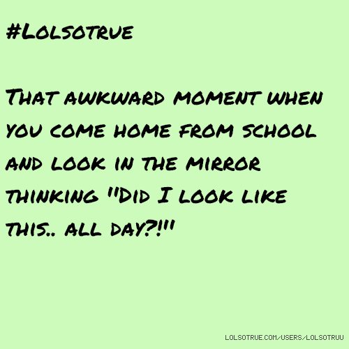 #Lolsotrue That awkward moment when you come home from school and look in the mirror thinking ''Did I look like this.. all day?!''