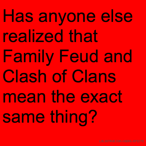 Has anyone else realized that Family Feud and Clash of Clans mean the exact same thing?