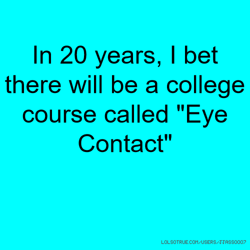 "In 20 years, I bet there will be a college course called ""Eye Contact"""