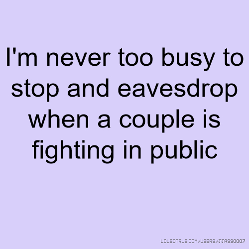 I'm never too busy to stop and eavesdrop when a couple is fighting in public