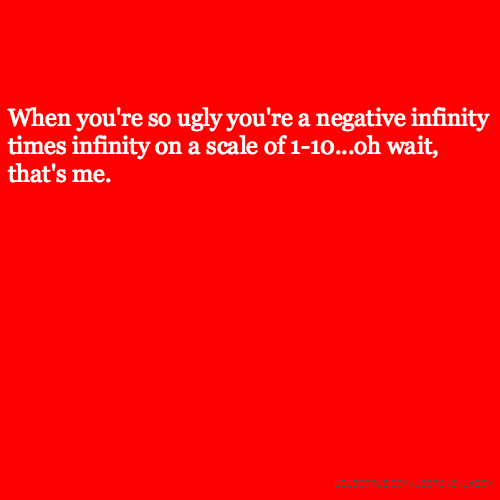 When you're so ugly you're a negative infinity times infinity on a scale of 1-10...oh wait, that's me.