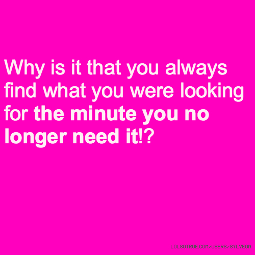 Why is it that you always find what you were looking for the minute you no longer need it!?