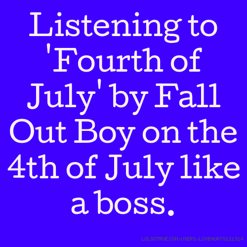 Listening to 'Fourth of July' by Fall Out Boy on the 4th of July like a boss.
