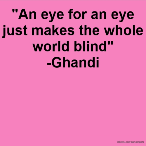 """An eye for an eye just makes the whole world blind"" -Ghandi"