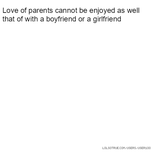 Love of parents cannot be enjoyed as well that of with a boyfriend or a girlfriend