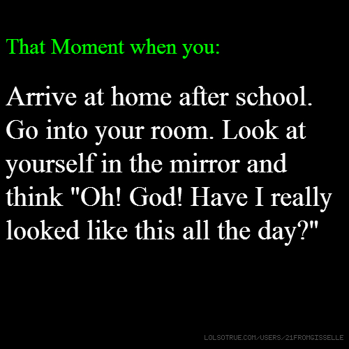 "T That Moment when you: Arrive at home after school. Go into your room. Look at yourself in the mirror and think ""Oh! God! Have I really looked like this all the day?"""