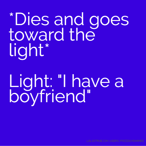 "*Dies and goes toward the light* Light: ""I have a boyfriend"""