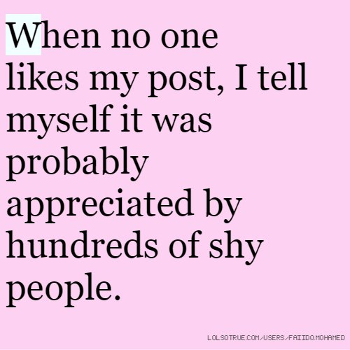When no one likes my post, I tell myself it was probably appreciated by hundreds of shy people.