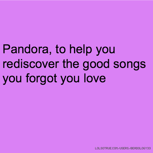 Pandora, to help you rediscover the good songs you forgot you love