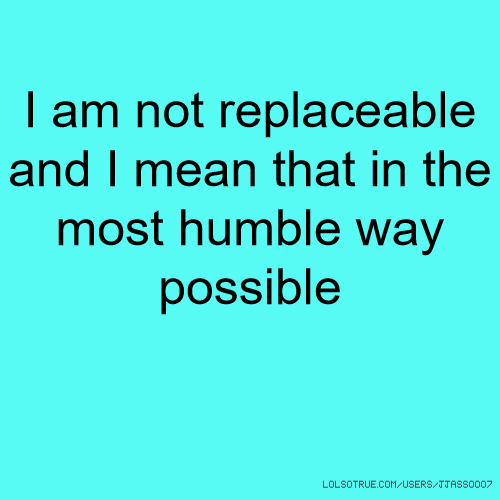 I am not replaceable and I mean that in the most humble way possible