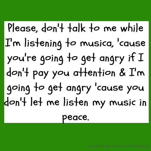 Please, don't talk to me while I'm listening to musica, 'cause you're going to get angry if I don't pay you attention & I'm going to get angry 'cause you don't let me listen my music in peace.