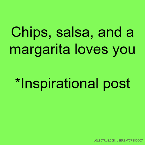 Chips, salsa, and a margarita loves you *Inspirational post