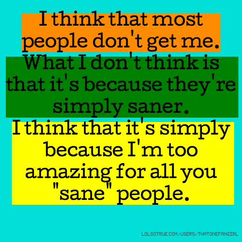 "I think that most people don't get me. What I don't think is that it's because they're simply saner. I think that it's simply because I'm too amazing for all you ""sane"" people."