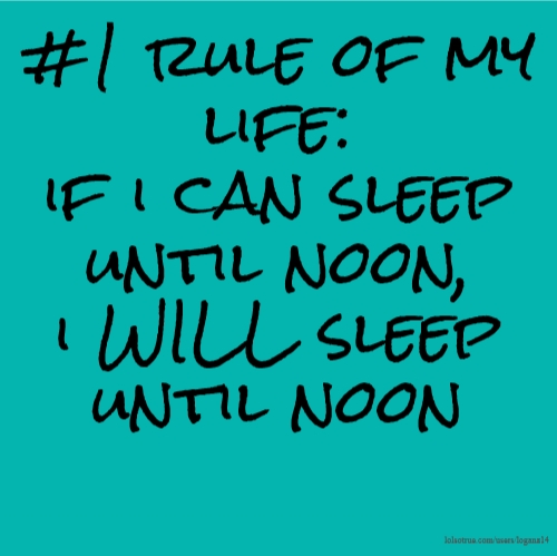 #1 rule of my life: if i can sleep until noon, i WILL sleep until noon