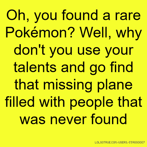 Oh, you found a rare Pokémon? Well, why don't you use your talents and go find that missing plane filled with people that was never found