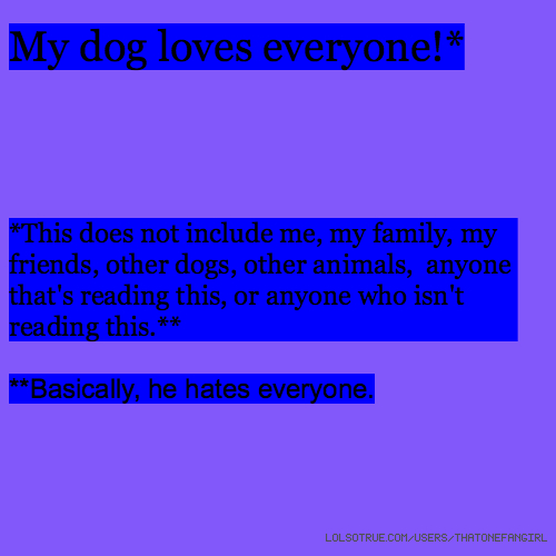 My dog loves everyone!* *This does not include me, my family, my friends, other dogs, other animals, anyone that's reading this, or anyone who isn't reading this.** **Basically, he hates everyone.
