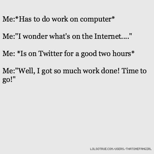 """Me:*Has to do work on computer* Me:""""I wonder what's on the Internet...."""" Me: *Is on Twitter for a good two hours* Me:""""Well, I got so much work done! Time to go!"""""""