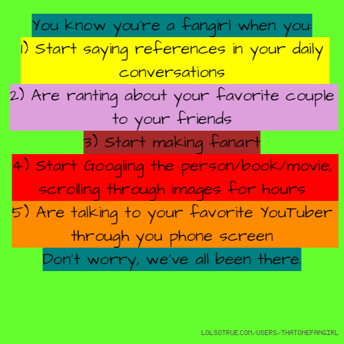 You know you're a fangirl when you: 1) Start saying references in your daily conversations 2) Are ranting about your favorite couple to your friends 3) Start making fanart 4) Start Googling the person/book/movie, scrolling through images for hours 5) Are talking to your favorite YouTuber through you phone screen Don't worry, we've all been there.