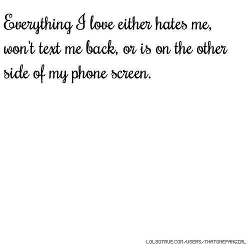 Everything I love either hates me, won't text me back, or is on the other side of my phone screen.