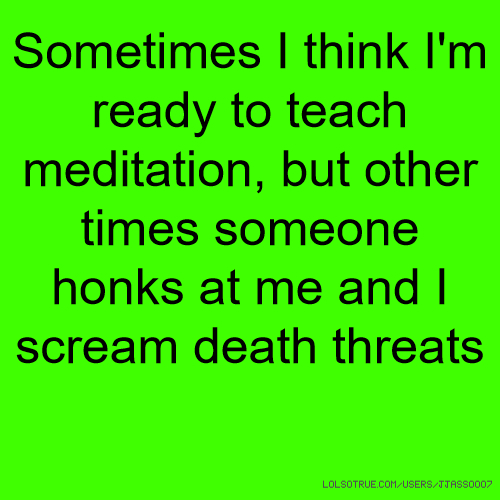 Sometimes I think I'm ready to teach meditation, but other times someone honks at me and I scream death threats