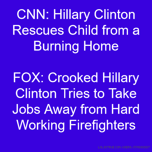 CNN: Hillary Clinton Rescues Child from a Burning Home FOX: Crooked Hillary Clinton Tries to Take Jobs Away from Hard Working Firefighters
