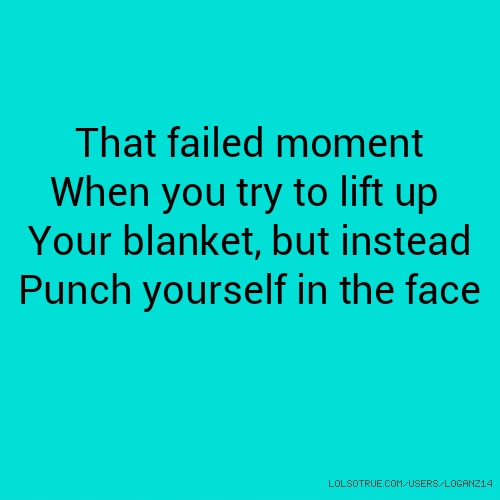 That failed moment When you try to lift up Your blanket, but instead Punch yourself in the face