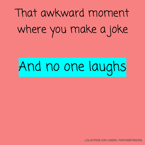 That awkward moment where you make a joke And no one laughs