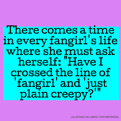 """There comes a time in every fangirl's life where she must ask herself: """"Have I crossed the line of 'fangirl' and 'just plain creepy?'"""""""