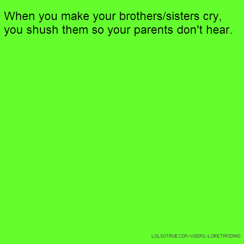 When you make your brothers/sisters cry, you shush them so your parents don't hear.