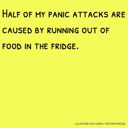 Half of my panic attacks are caused by running out of food in the fridge.