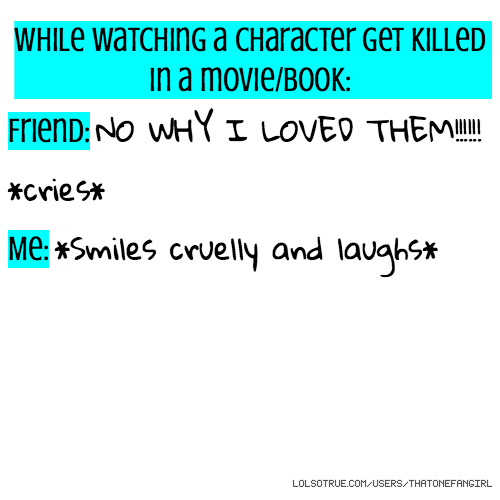 While watching a character get killed in a movie/book: Friend: NO WHY I LOVED THEM!!!!!! *cries* Me: *Smiles cruelly and laughs*