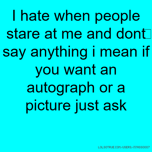 I hate when people stare at me and don't say anything i mean if you want an autograph or a picture just ask