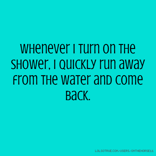 Whenever I turn on the shower, I quickly run away from the water and come back.