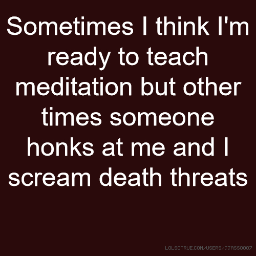 Sometimes I think I'm ready to teach meditation but other times someone honks at me and I scream death threats